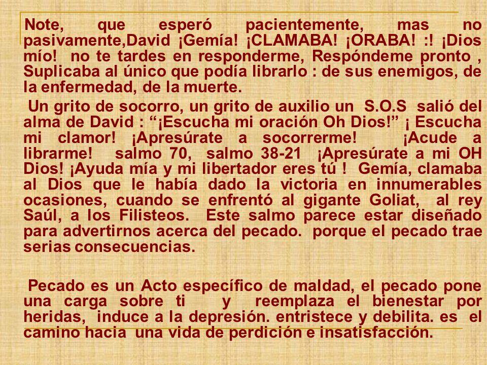 Note, que esperó pacientemente, mas no pasivamente,David ¡Gemía! ¡CLAMABA! ¡ORABA! :! ¡Dios mío! no te tardes en responderme, Respóndeme pronto, Supli