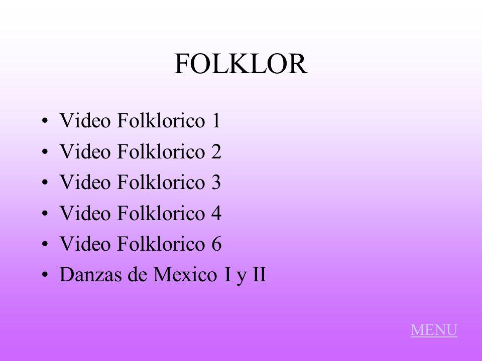 FOLKLOR Video Folklorico 1 Video Folklorico 2 Video Folklorico 3 Video Folklorico 4 Video Folklorico 6 Danzas de Mexico I y II MENU