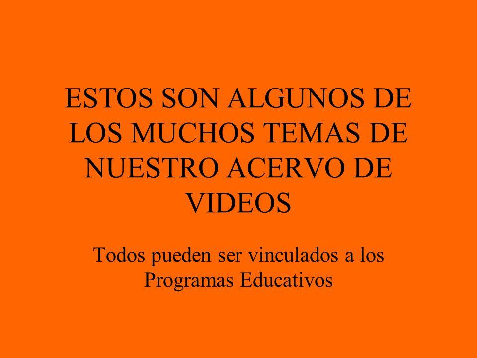 ESTOS SON ALGUNOS DE LOS MUCHOS TEMAS DE NUESTRO ACERVO DE VIDEOS Todos pueden ser vinculados a los Programas Educativos