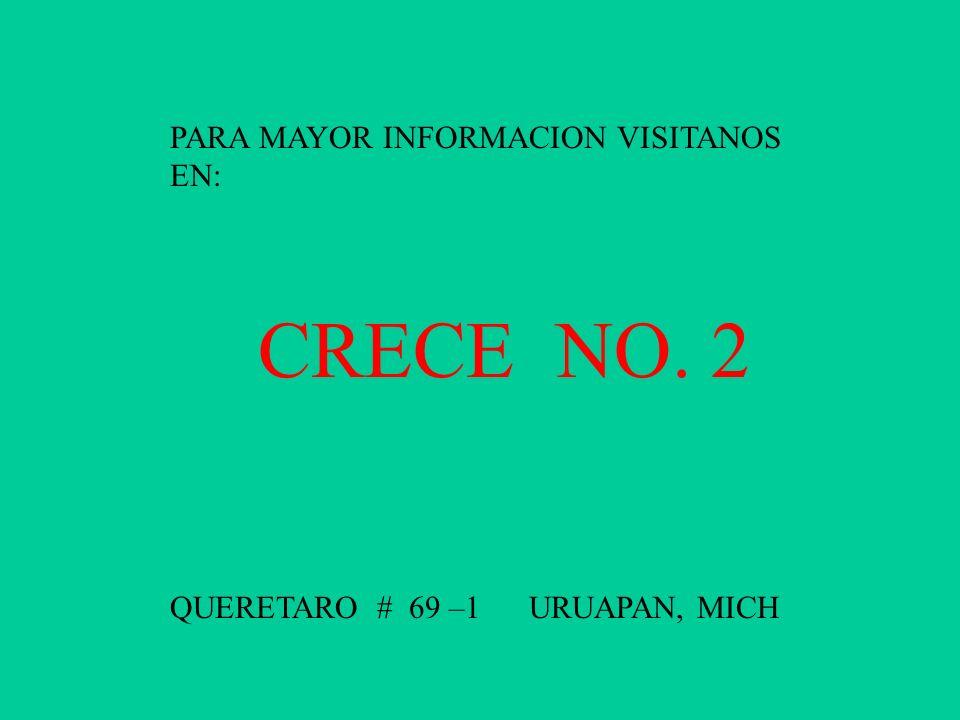 PARA MAYOR INFORMACION VISITANOS EN: CRECE NO. 2 QUERETARO # 69 –1 URUAPAN, MICH