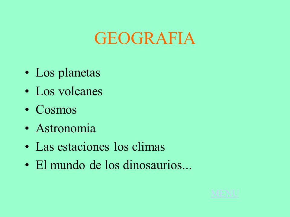 GEOGRAFIA Los planetas Los volcanes Cosmos Astronomia Las estaciones los climas El mundo de los dinosaurios... MENU