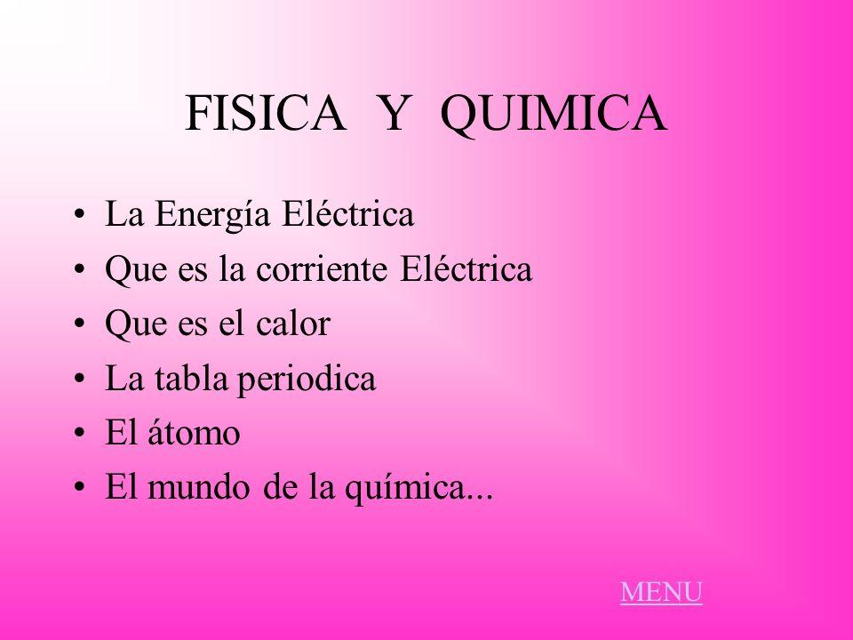 FISICA Y QUIMICA La Energía Eléctrica Que es la corriente Eléctrica Que es el calor La tabla periodica El átomo El mundo de la química... MENU