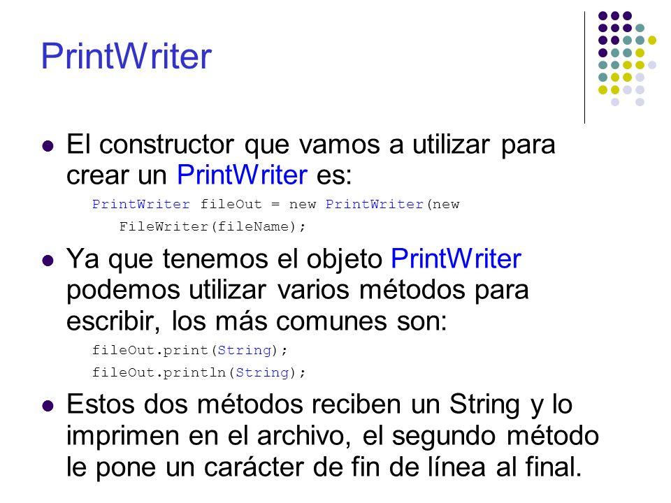 El constructor que vamos a utilizar para crear un PrintWriter es: PrintWriter fileOut = new PrintWriter(new FileWriter(fileName); Ya que tenemos el ob