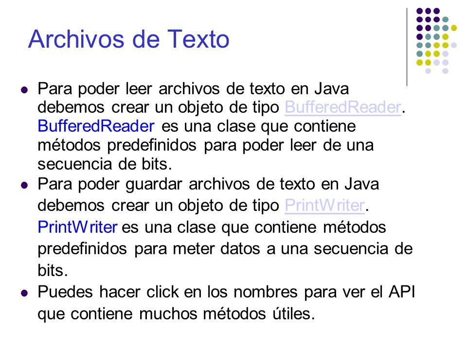 BufferedReader El constructor que vamos a utilizar para crear un BufferedReader es: BufferedReader fileIn = new BufferedReader(new FileReader(fileName); Ya que tenemos el objeto tipo BufferedReader podemos utilizar varios métodos para leer, él más común es: fileIn.readLine(); Este método lee una línea y la devuelve o devuelve null si llegamos al final del archivo y no hay nada que leer.