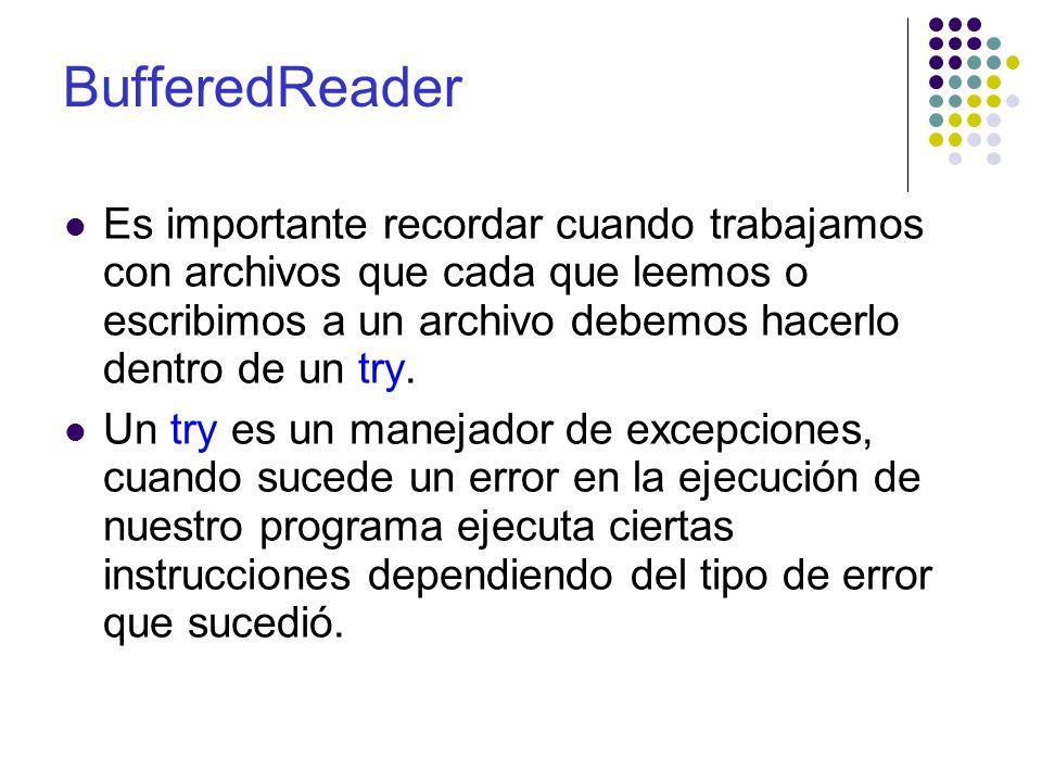 BufferedReader Es importante recordar cuando trabajamos con archivos que cada que leemos o escribimos a un archivo debemos hacerlo dentro de un try. U