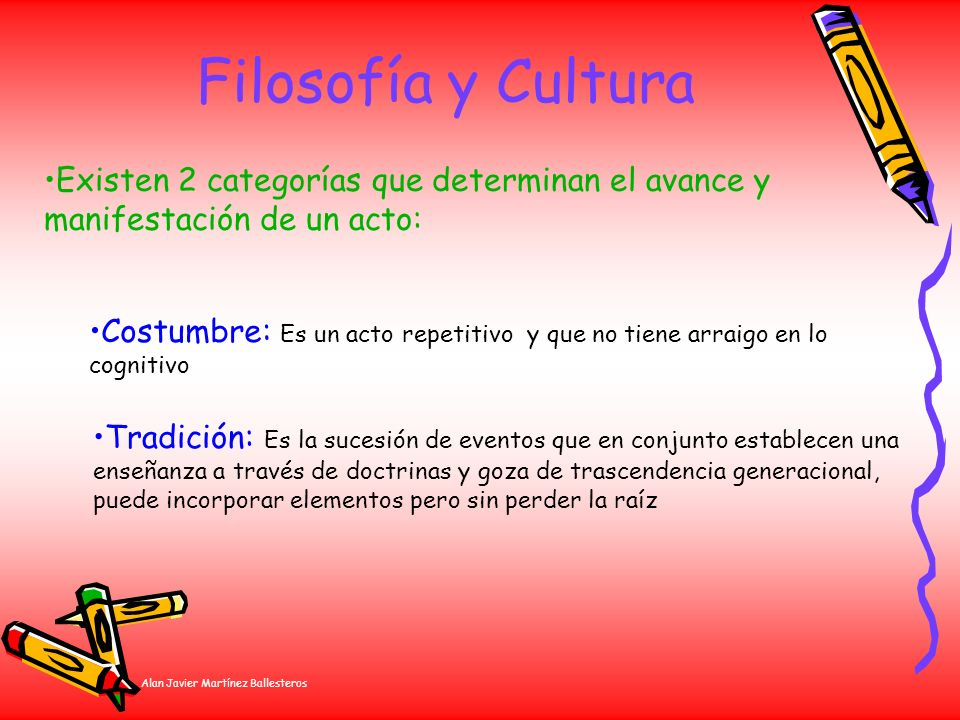 Alan Javier Martínez Ballesteros Filosofía y Cultura Existen 2 categorías que determinan el avance y manifestación de un acto: Costumbre: Es un acto r