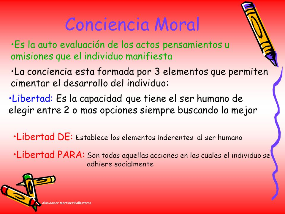 Alan Javier Martínez Ballesteros Conciencia Moral La conciencia esta formada por 3 elementos que permiten cimentar el desarrollo del individuo: Es la