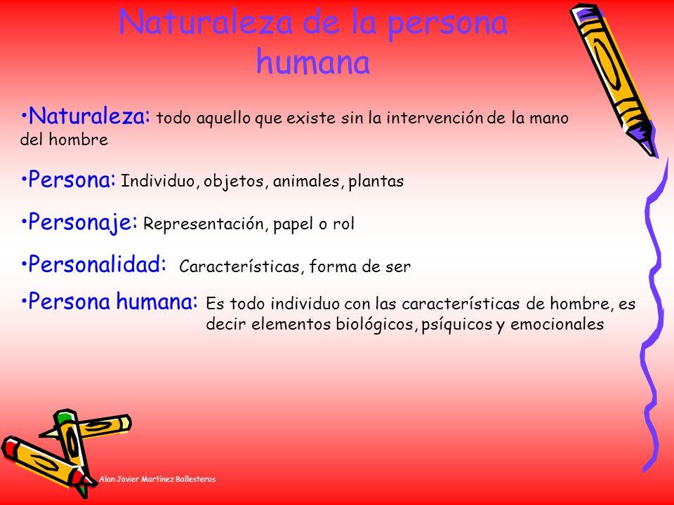 Alan Javier Martínez Ballesteros Naturaleza de la persona humana Persona: Individuo, objetos, animales, plantas Naturaleza: todo aquello que existe si