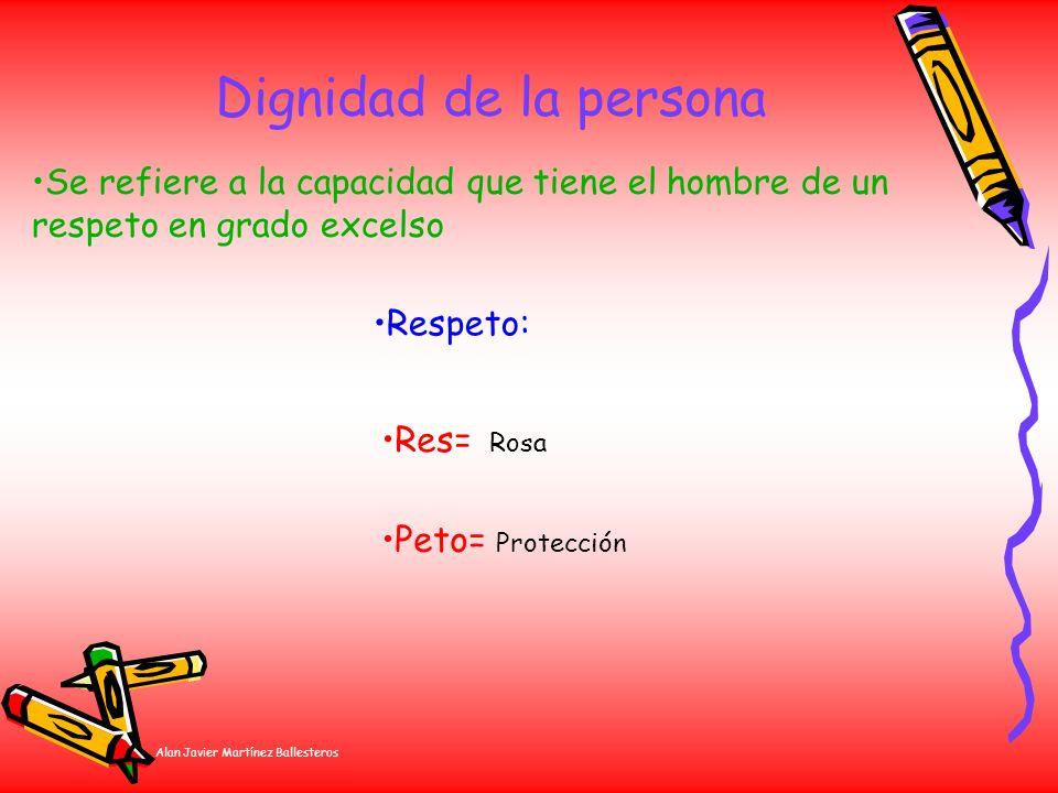 Alan Javier Martínez Ballesteros Dignidad de la persona Res= Rosa Se refiere a la capacidad que tiene el hombre de un respeto en grado excelso Peto= P