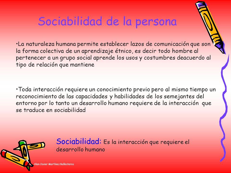 Alan Javier Martínez Ballesteros Sociabilidad de la persona La naturaleza humana permite establecer lazos de comunicación que son la forma colectiva d