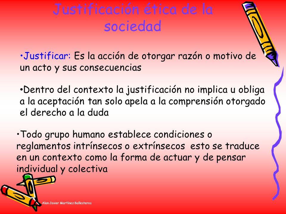 Alan Javier Martínez Ballesteros Justificación ética de la sociedad Justificar: Es la acción de otorgar razón o motivo de un acto y sus consecuencias