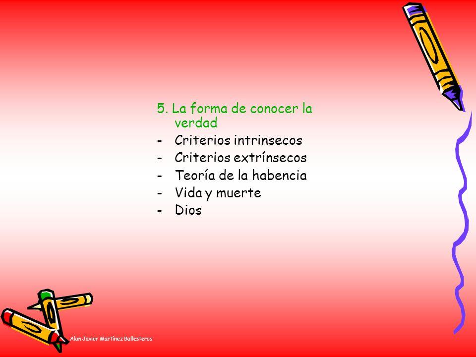 Alan Javier Martínez Ballesteros 5. La forma de conocer la verdad -Criterios intrinsecos -Criterios extrínsecos -Teoría de la habencia -Vida y muerte
