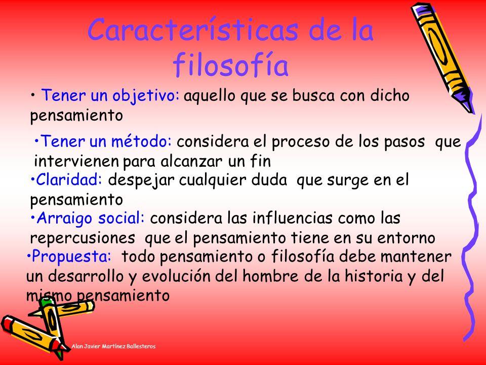 Alan Javier Martínez Ballesteros Características de la filosofía Tener un método: considera el proceso de los pasos que intervienen para alcanzar un f