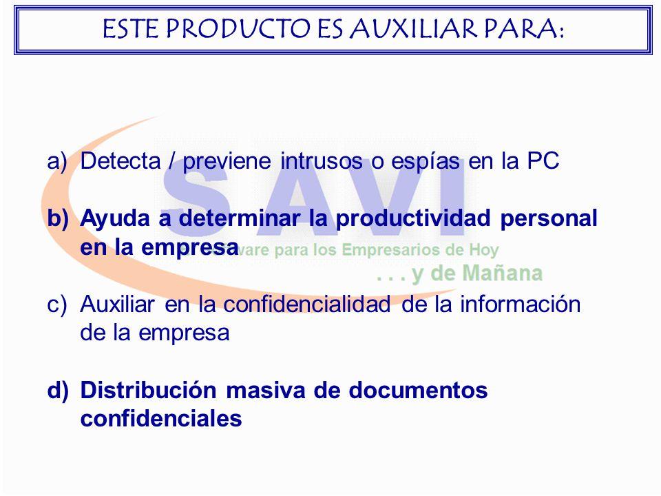a)Detecta / previene intrusos o espías en la PC b)Ayuda a determinar la productividad personal en la empresa c)Auxiliar en la confidencialidad de la información de la empresa d)Distribución masiva de documentos confidenciales ESTE PRODUCTO ES AUXILIAR PARA: