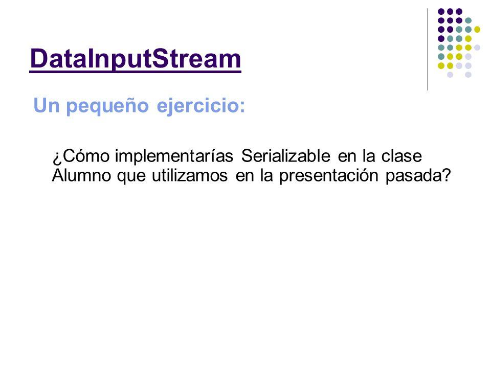 Un pequeño ejercicio: ¿Cómo implementarías Serializable en la clase Alumno que utilizamos en la presentación pasada? DataInputStream