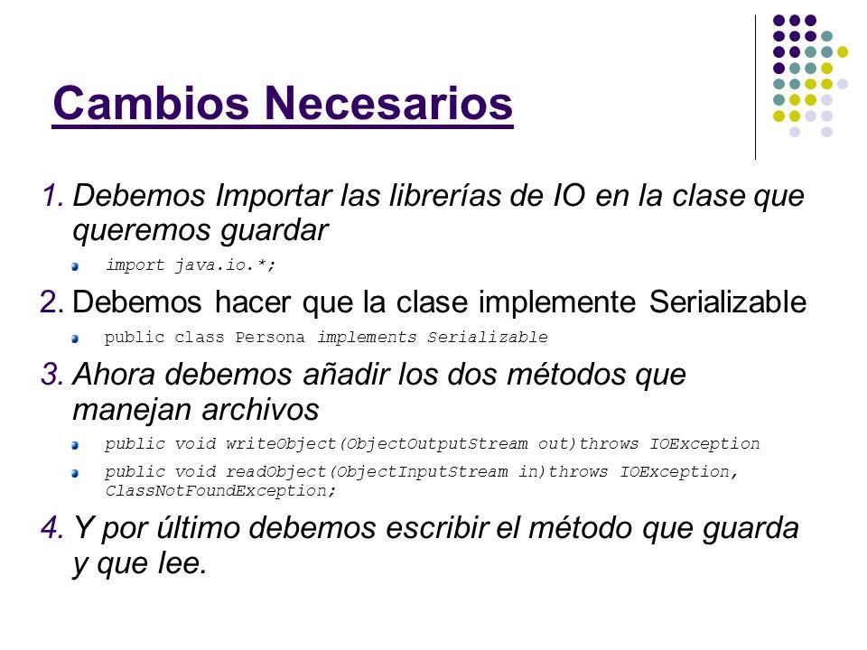 Cambios Necesarios 1.Debemos Importar las librerías de IO en la clase que queremos guardar import java.io.*; 2.Debemos hacer que la clase implemente S