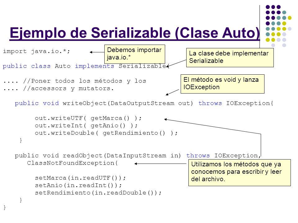 Ejemplo de Serializable (Clase Auto) Para leer: DataInputStream fileIn = new DataInputStream( new FileInputStream(datos.dat)); Auto a = new Auto(); try { a.readObject(fileIn); } catch (IOException ioe) { } catch (ClassNotFoundException cnfe) { } Para escribir: DataOutputStream fileOut = new DataOutputStream( new FileOutputStream(datos.dat)); Auto a = new Auto(marca, anio, rendimiento); try { a.writeObject(fileOut); } catch (IOException ioe) { } Declaramos el objeto para leer Este método llama al método que escribimos antes que lee el auto y la guarda en a.