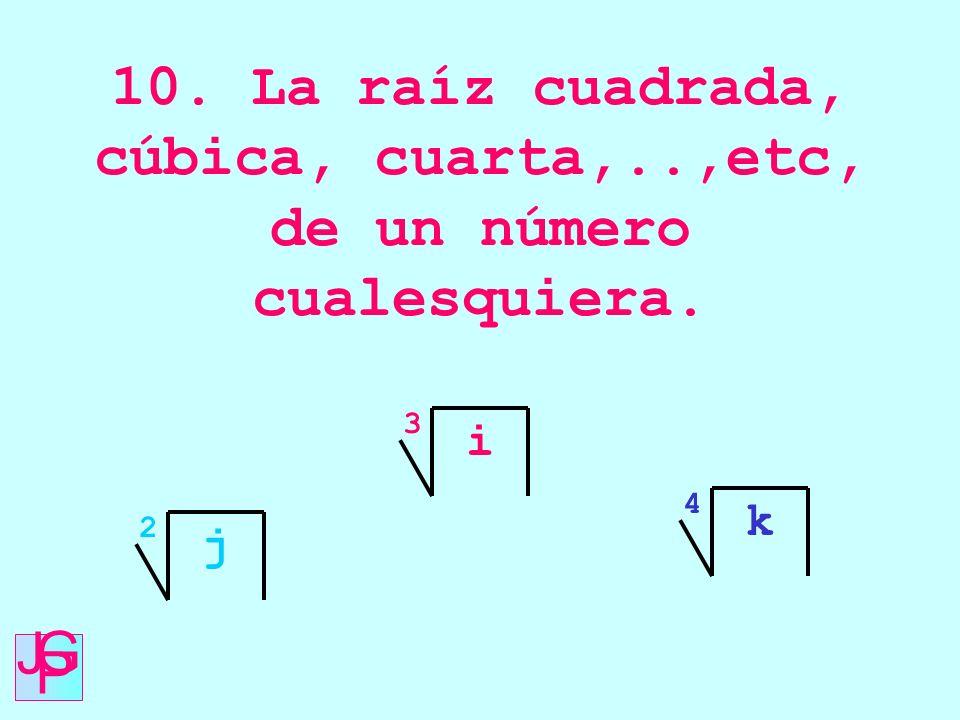 10. La raíz cuadrada, cúbica, cuarta,..,etc, de un número cualesquiera. j 2 i 3 k 4 J G P