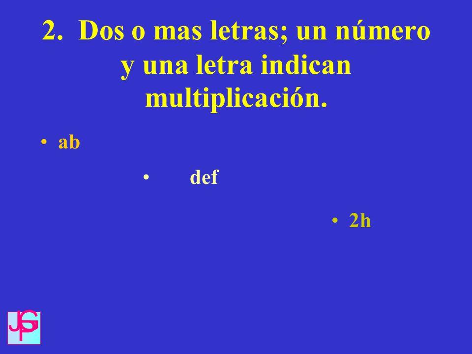 2. Dos o mas letras; un número y una letra indican multiplicación. ab def 2h J G P