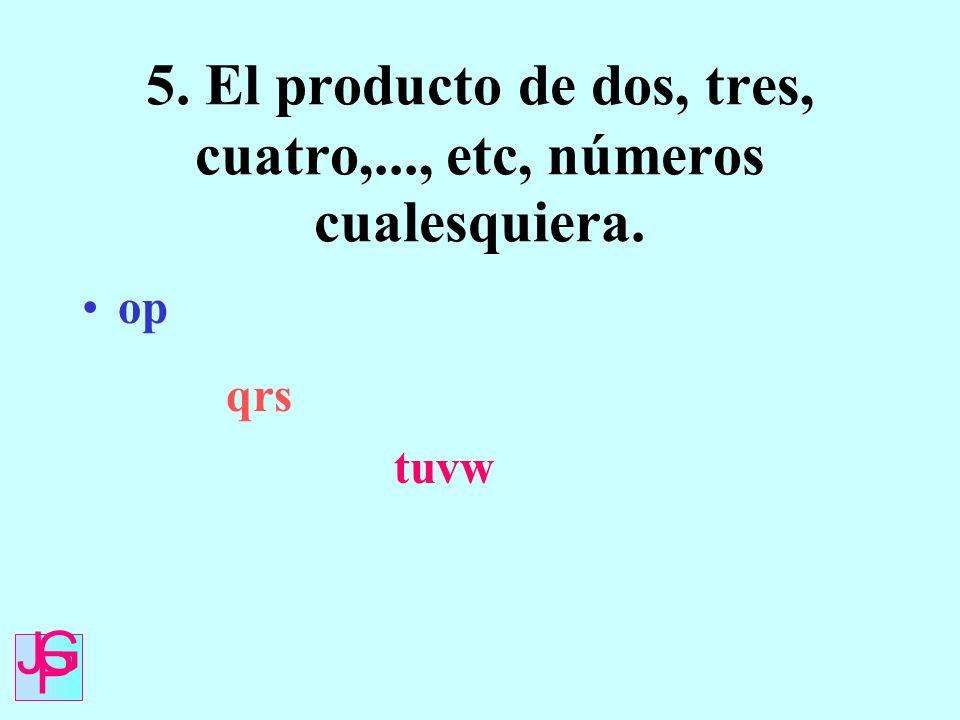 5. El producto de dos, tres, cuatro,..., etc, números cualesquiera. op qrs tuvw J G P