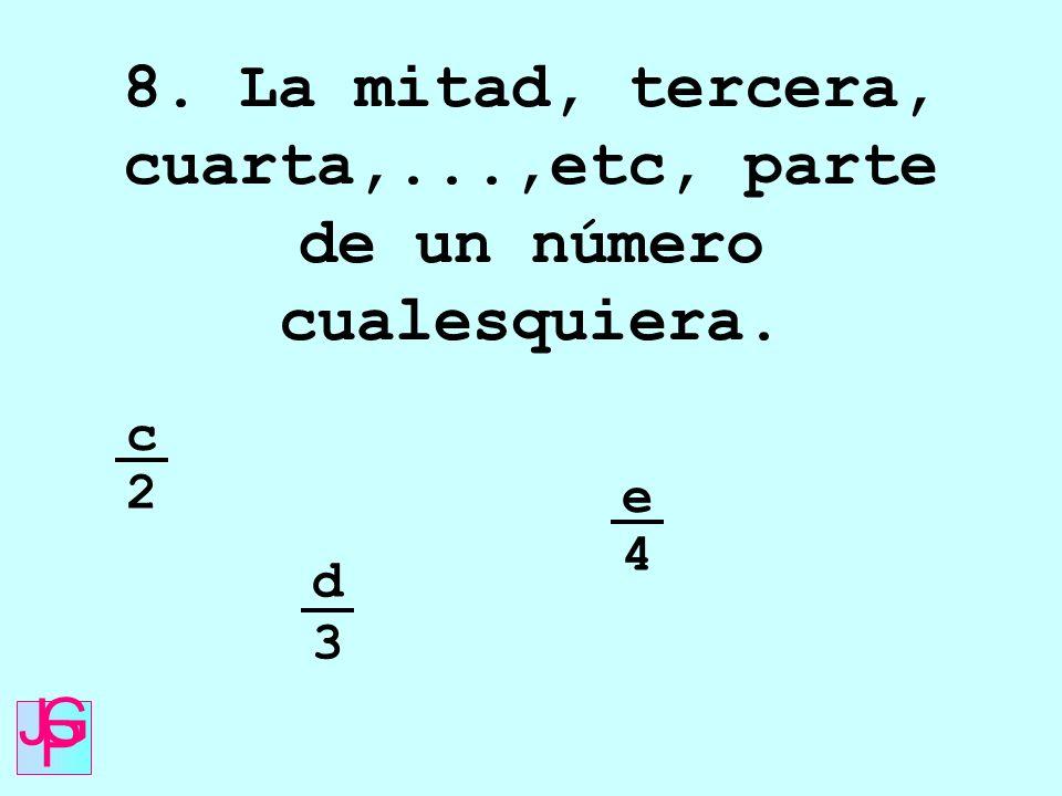 8. La mitad, tercera, cuarta,...,etc, parte de un número cualesquiera. c 2 d 3 e 4 J G P
