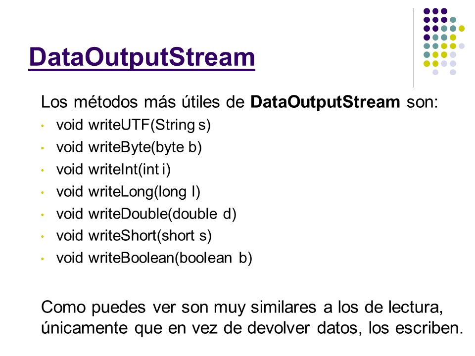 Los métodos más útiles de DataOutputStream son: void writeUTF(String s) void writeByte(byte b) void writeInt(int i) void writeLong(long l) void writeDouble(double d) void writeShort(short s) void writeBoolean(boolean b) Como puedes ver son muy similares a los de lectura, únicamente que en vez de devolver datos, los escriben.
