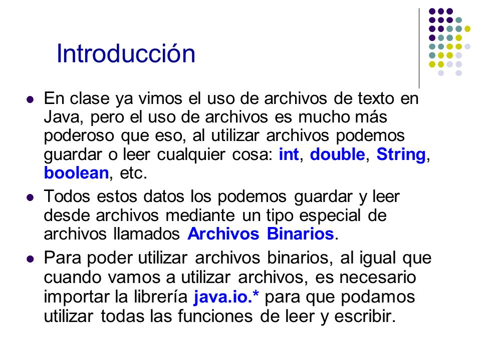Introducción En clase ya vimos el uso de archivos de texto en Java, pero el uso de archivos es mucho más poderoso que eso, al utilizar archivos podemos guardar o leer cualquier cosa: int, double, String, boolean, etc.