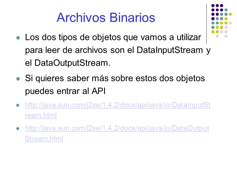 El constructor que vamos a utilizar en esta clase para iniciar el DataInputStream es: DataInputStreamDataInputStream(new FileInputStream(fileName)); Donde fileName es un String con el nombre del archivo que queremos abrir.