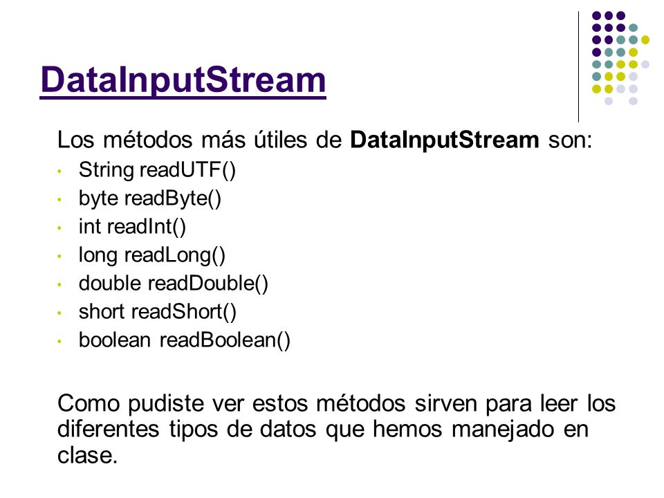 Ejemplo de Lectura String fileName = C:\Archivo.dat; DataInputStream fileIn = new DataInputStream(new FileInputStream(fileName)); try { String unString = fileIn.readUTF(); int unInt = fileIn.readInt(); double unDouble = fileIn.readDouble() } catch (IOException ioe) { } Primero declaramos el objeto De tipo DataInputStream Iniciamos el DataInputStream con un nuevo FileInputStream con el nombre del archivo.