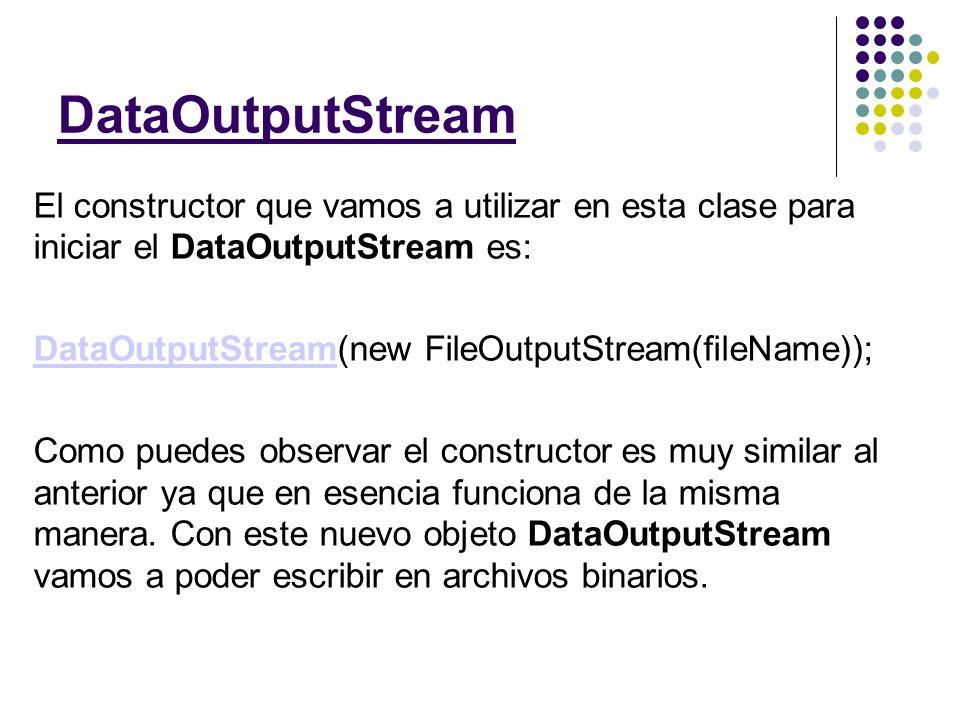 Los métodos más útiles de DataOutputStream son: void writeUTF(String s) void writeByte(byte b) void writeInt(int i) void writeLong(long l) void writeDouble(double d) void writeShort(short s) void writeBoolean(boolean b) Como puedes ver son muy similares a los de lectura, únicamente que en vez de devolver datos, los escriben.