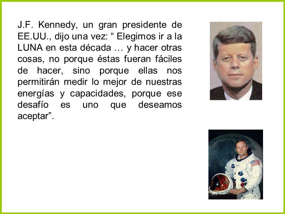 J.F. Kennedy, un gran presidente de EE.UU., dijo una vez: Elegimos ir a la LUNA en esta década … y hacer otras cosas, no porque éstas fueran fáciles d