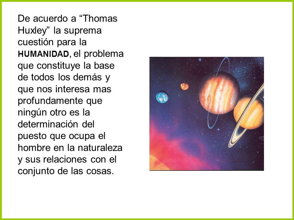 De acuerdo a Thomas Huxley la suprema cuestión para la HUMANIDAD, el problema que constituye la base de todos los demás y que nos interesa mas profund