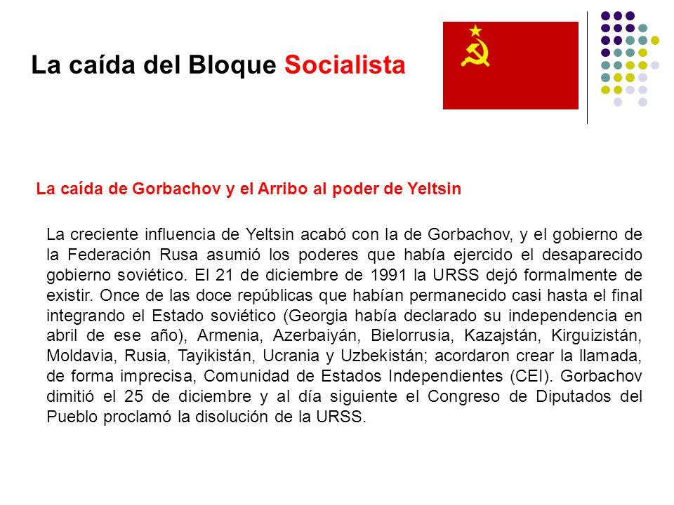 La caída del Bloque Socialista La caída de Gorbachov y el Arribo al poder de Yeltsin La creciente influencia de Yeltsin acabó con la de Gorbachov, y e
