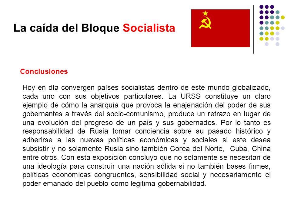 La caída del Bloque Socialista Conclusiones Hoy en día convergen países socialistas dentro de este mundo globalizado, cada uno con sus objetivos parti