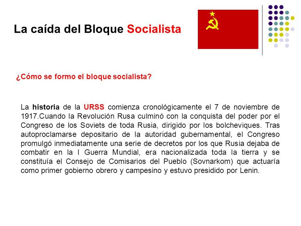 La caída del Bloque Socialista ¿Cómo se formo el bloque socialista? La historia de la URSS comienza cronológicamente el 7 de noviembre de 1917.Cuando