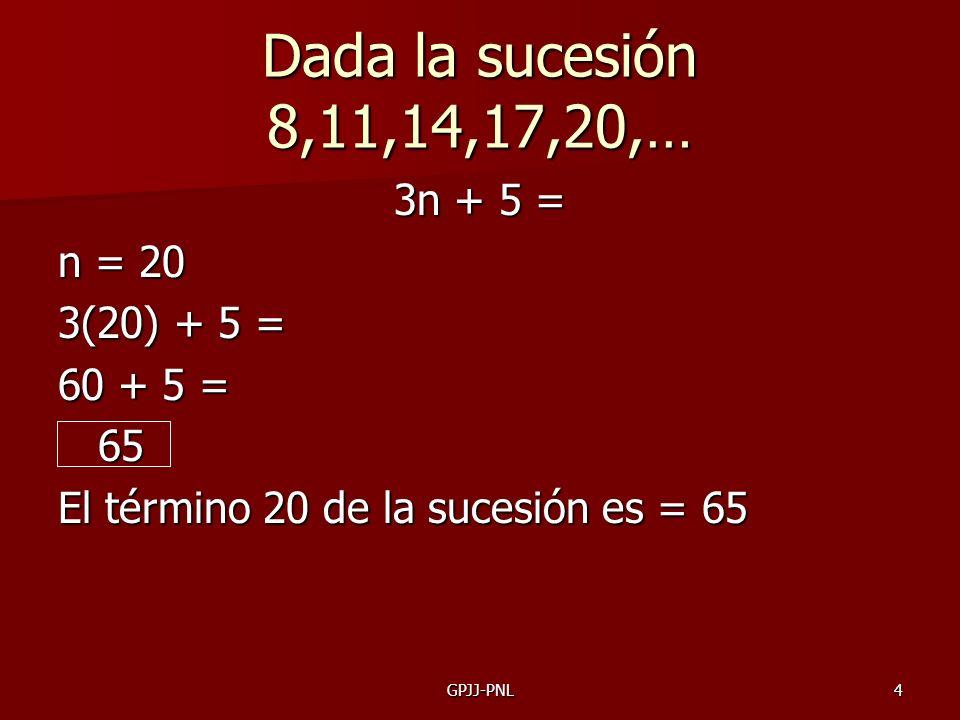 4 Dada la sucesión 8,11,14,17,20,… 3n + 5 = n = 20 3(20) + 5 = 60 + 5 = 65 El término 20 de la sucesión es = 65