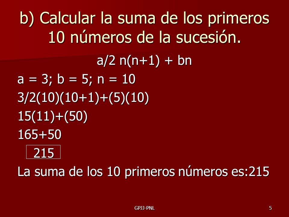 5 b) Calcular la suma de los primeros 10 números de la sucesión. a/2 n(n+1) + bn a = 3; b = 5; n = 10 3/2(10)(10+1)+(5)(10) 15(11)+(50) 165+50 215 La