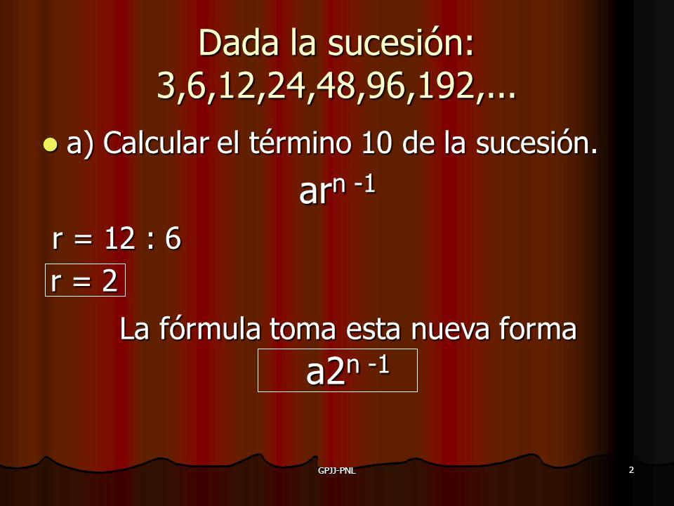 GPJJ-PNL 2 Dada la sucesión: 3,6,12,24,48,96,192,... a) Calcular el término 10 de la sucesión. arn -1 r = 12 : 6 r = 2 La fórmula toma esta nueva form