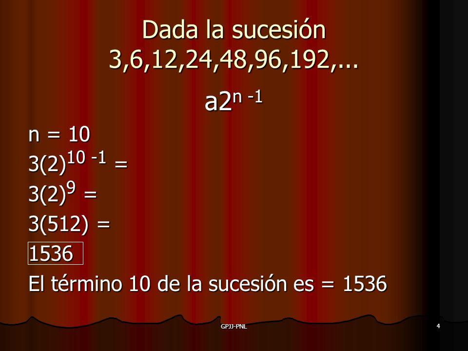4 Dada la sucesión 3,6,12,24,48,96,192,... a2n -1 n = 10 3(2)10 -1 = 3(2)9 = 3(512) = 1536 El término 10 de la sucesión es = 1536