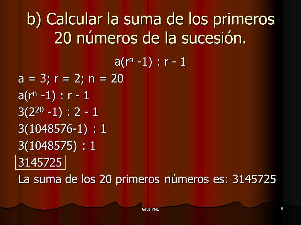 5 b) Calcular la suma de los primeros 20 números de la sucesión. a(rn -1) : r - 1 a = 3; r = 2; n = 20 a(rn -1) : r - 1 3(220 -1) : 2 - 1 3(1048576-1)