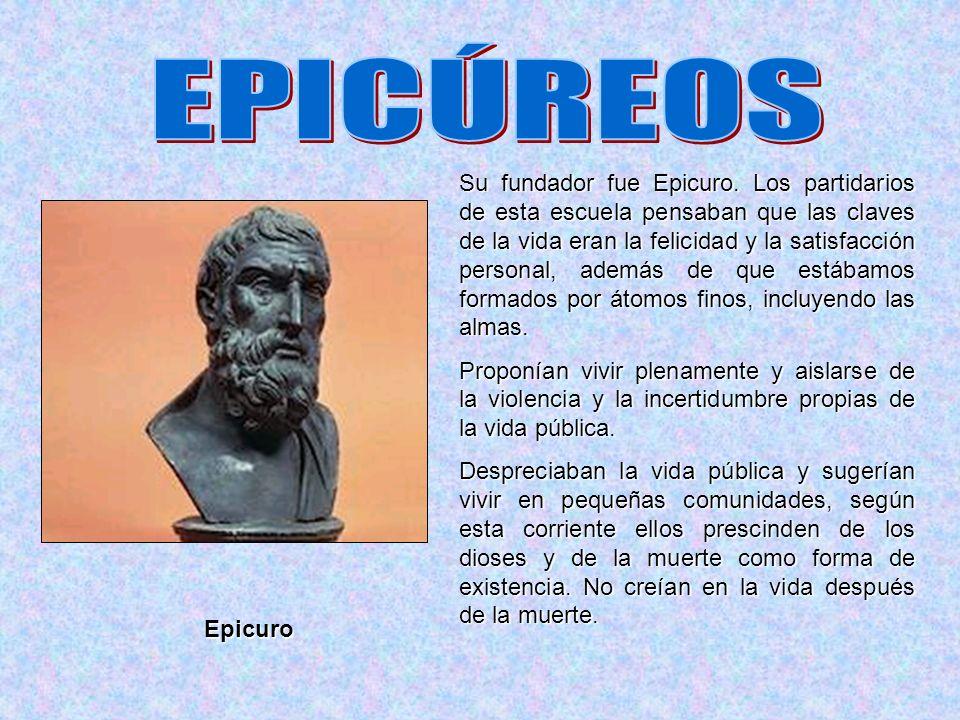 Su fundador fue Epicuro. Los partidarios de esta escuela pensaban que las claves de la vida eran la felicidad y la satisfacción personal, además de qu