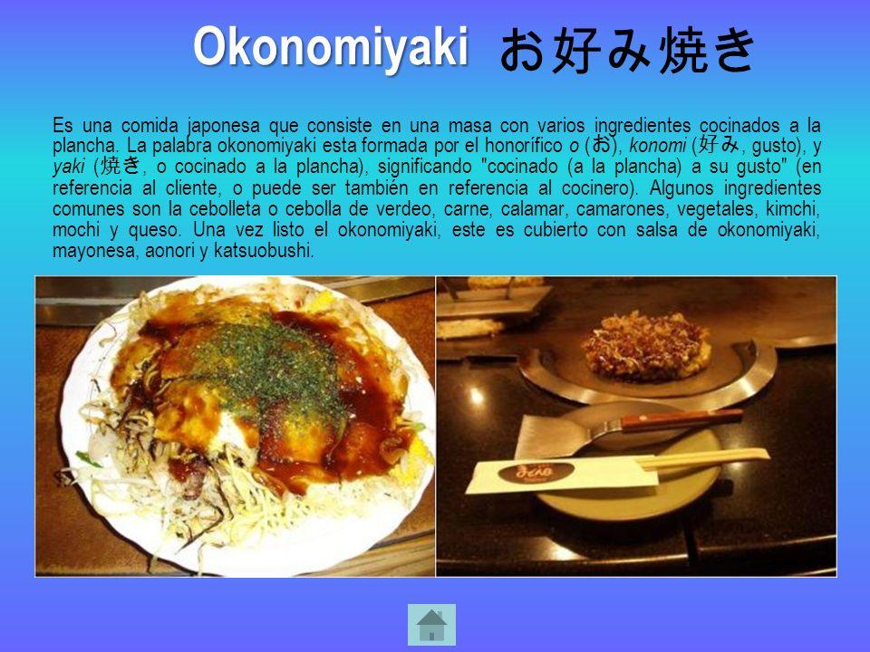 Es una comida japonesa que consiste en una masa con varios ingredientes cocinados a la plancha. La palabra okonomiyaki esta formada por el honorífico