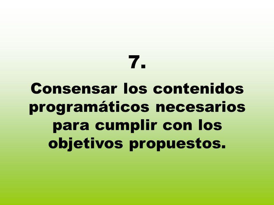7. Consensar los contenidos programáticos necesarios para cumplir con los objetivos propuestos.