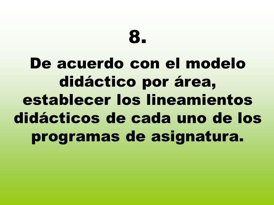 8. De acuerdo con el modelo didáctico por área, establecer los lineamientos didácticos de cada uno de los programas de asignatura.