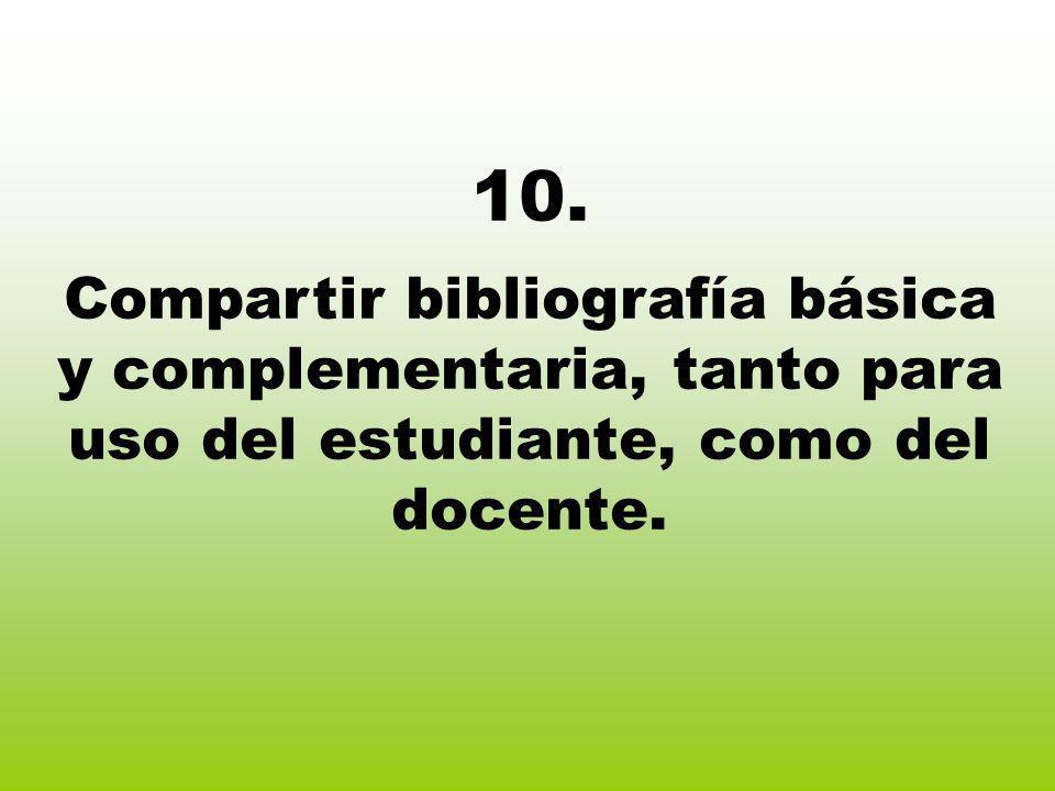 10. Compartir bibliografía básica y complementaria, tanto para uso del estudiante, como del docente.