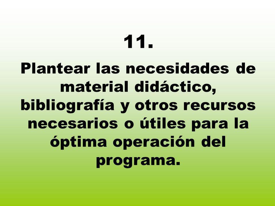 11. Plantear las necesidades de material didáctico, bibliografía y otros recursos necesarios o útiles para la óptima operación del programa.