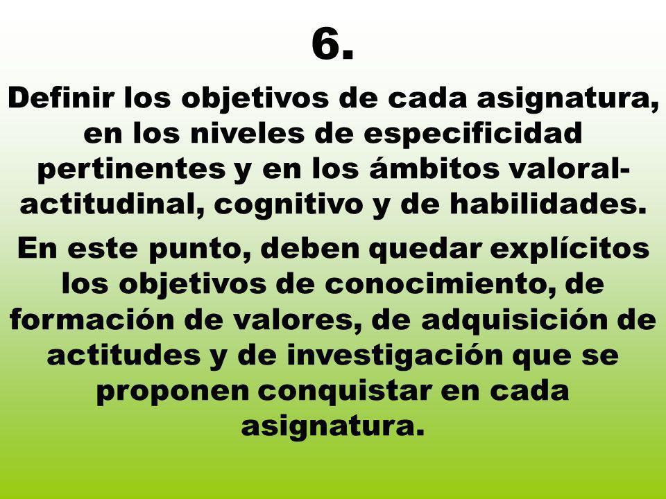 6. Definir los objetivos de cada asignatura, en los niveles de especificidad pertinentes y en los ámbitos valoral- actitudinal, cognitivo y de habilid