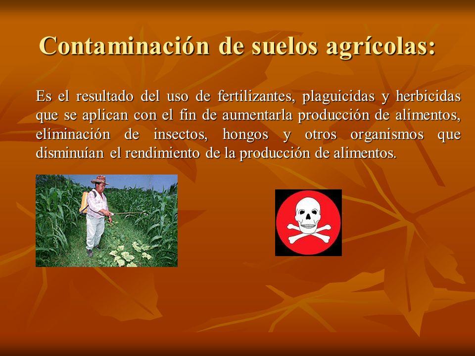 Contaminación de suelos agrícolas: Es el resultado del uso de fertilizantes, plaguicidas y herbicidas que se aplican con el fin de aumentarla producci