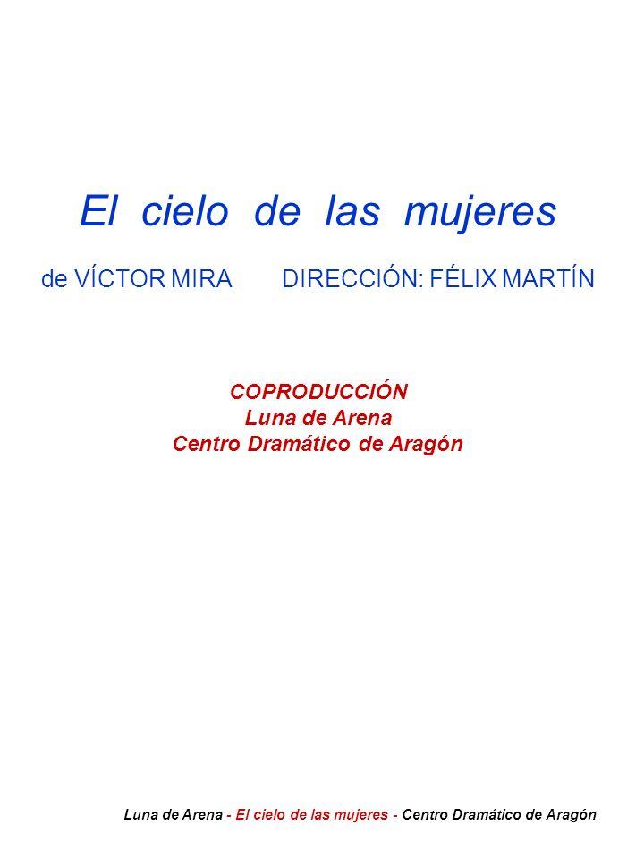El cielo de las mujeres de VÍCTOR MIRA DIRECCIÓN: FÉLIX MARTÍN COPRODUCCIÓN Luna de Arena Centro Dramático de Aragón Luna de Arena - El cielo de las m