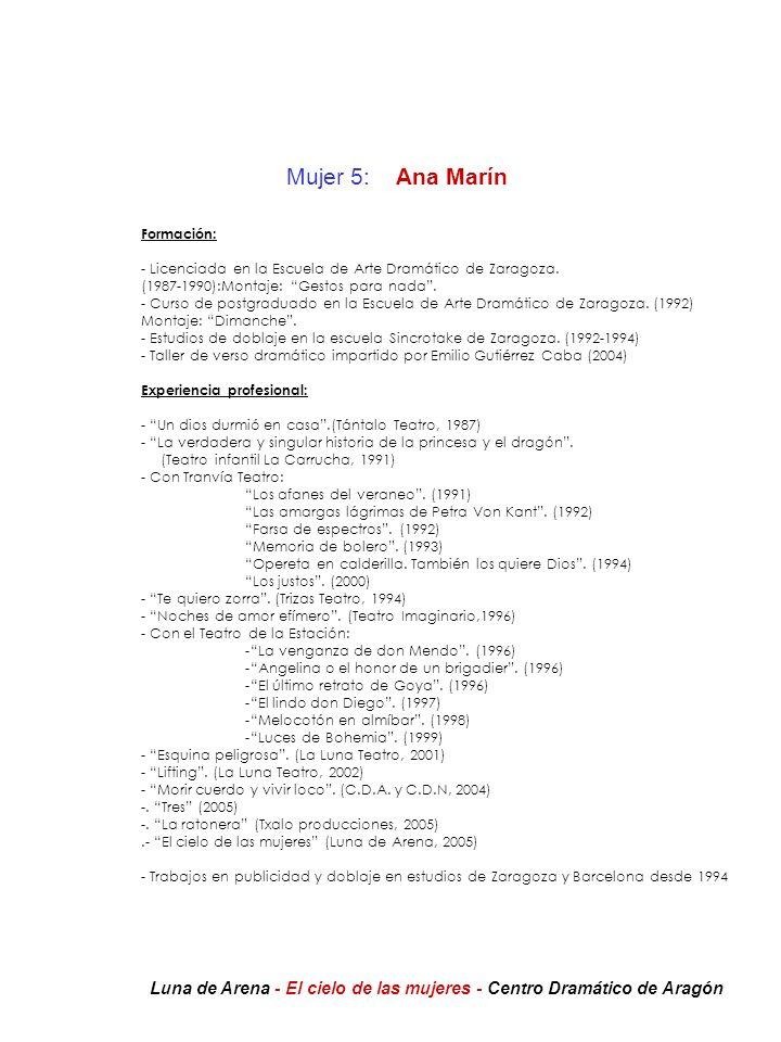 Mujer 5: Ana Marín Formación: - Licenciada en la Escuela de Arte Dramático de Zaragoza. (1987-1990):Montaje: Gestos para nada. - Curso de postgraduado